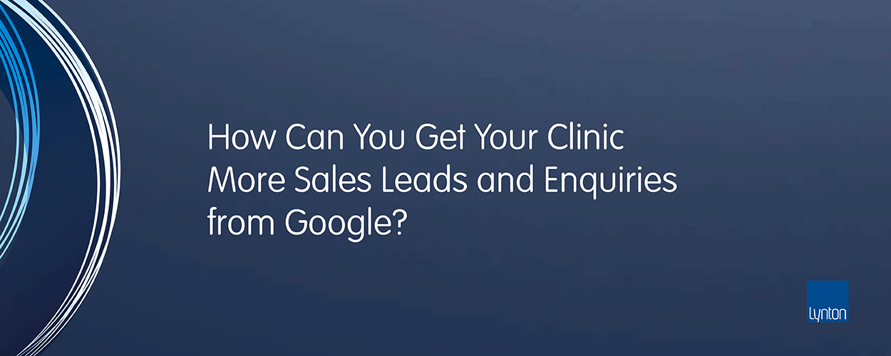 How Can You Get Your Clinic More Sales Leads And Enquiries From Google?