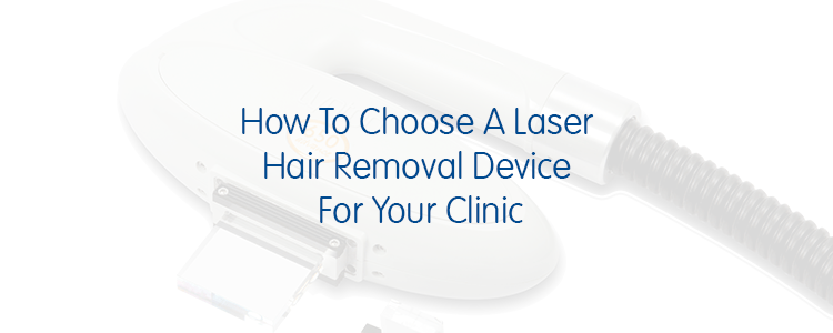 How To Choose A Laser Hair Removal Device For Your Clinic