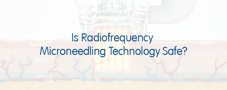 Is Radiofrequency Microneedling Technology Safe